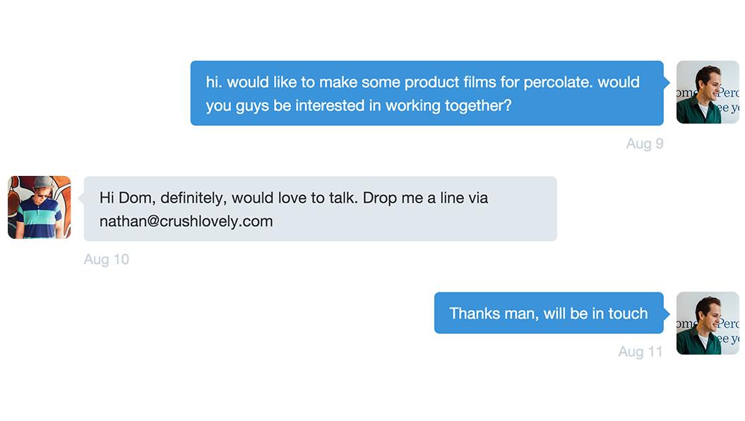 Dom: hi. would like to make some product films for percolate. would you guys be interested in working together? Nathan: Hi Dom, definitely, would love to talk. Drop me a line